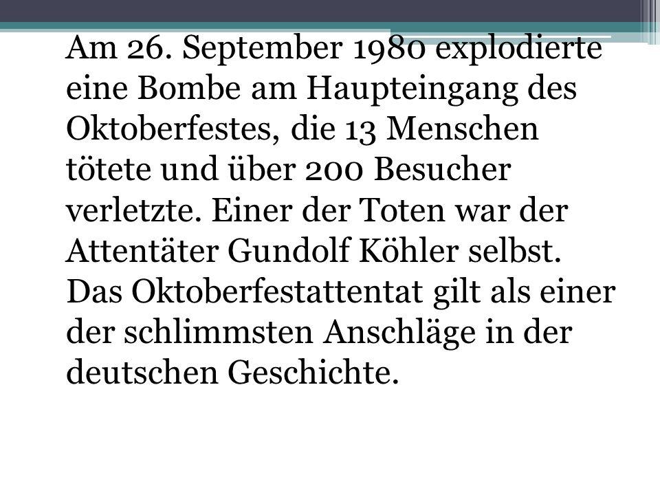 Am 26. September 1980 explodierte eine Bombe am Haupteingang des Oktoberfestes, die 13 Menschen tötete und über 200 Besucher verletzte. Einer der Toten war der Attentäter Gundolf Köhler selbst. Das Oktoberfestattentat gilt als einer der schlimmsten Anschläge in der deutschen Geschichte.