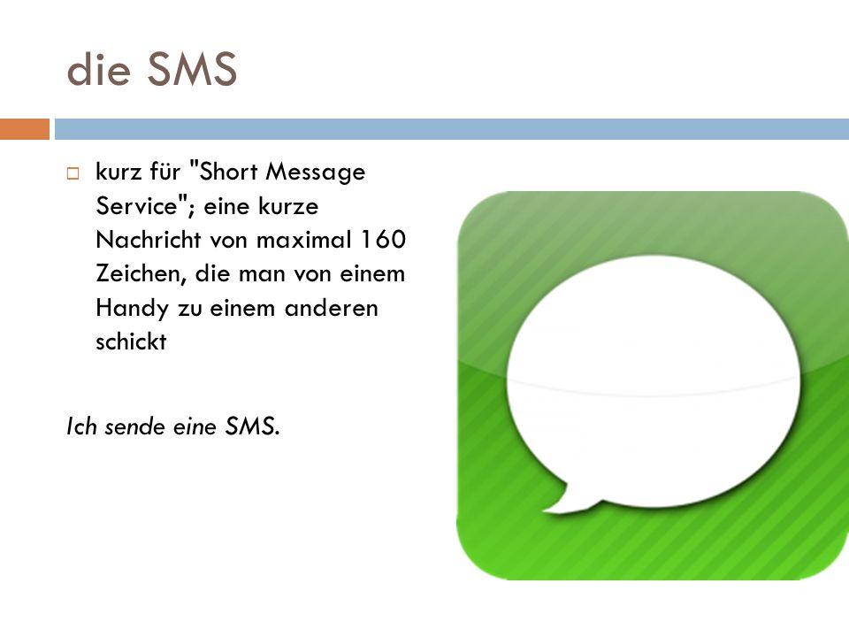 die SMS kurz für Short Message Service ; eine kurze Nachricht von maximal 160 Zeichen, die man von einem Handy zu einem anderen schickt.