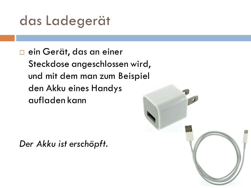 das Ladegerät ein Gerät, das an einer Steckdose angeschlossen wird, und mit dem man zum Beispiel den Akku eines Handys aufladen kann.