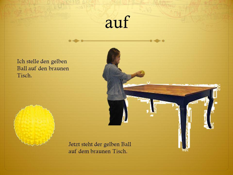 auf Ich stelle den gelben Ball auf den braunen Tisch.