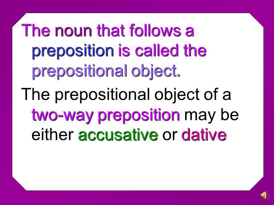 The noun that follows a preposition is called the prepositional object.