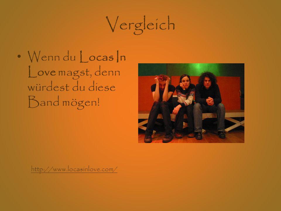 Vergleich Wenn du Locas In Love magst, denn würdest du diese Band mögen.