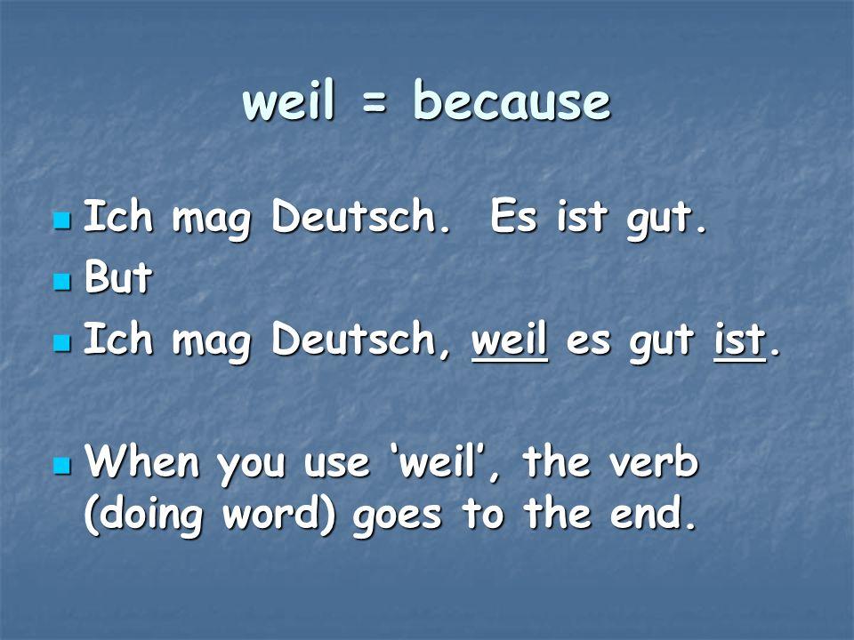 weil = because Ich mag Deutsch. Es ist gut. But