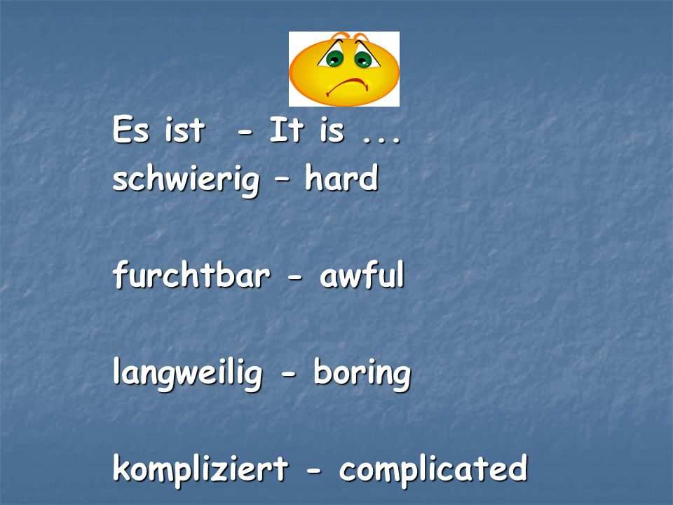Es ist - It is ... schwierig – hard. furchtbar - awful.