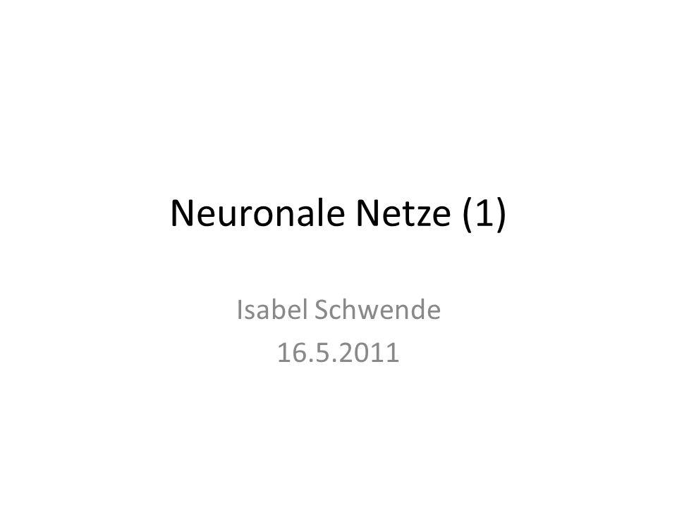 Neuronale Netze (1) Isabel Schwende 16.5.2011