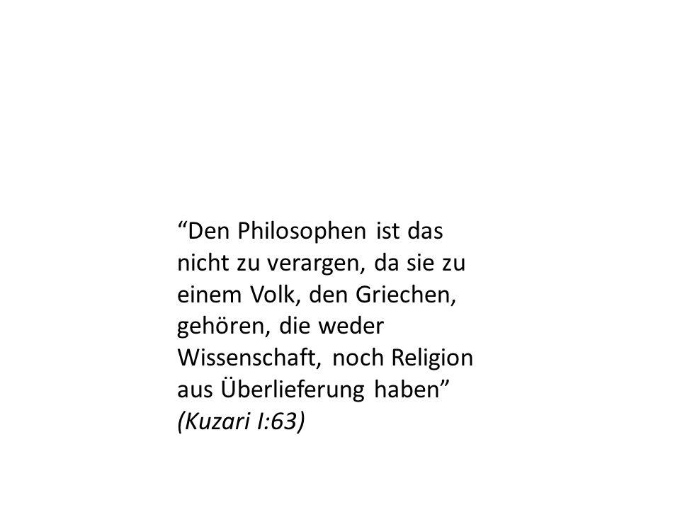 Den Philosophen ist das nicht zu verargen, da sie zu einem Volk, den Griechen, gehören, die weder Wissenschaft, noch Religion aus Überlieferung haben (Kuzari I:63)