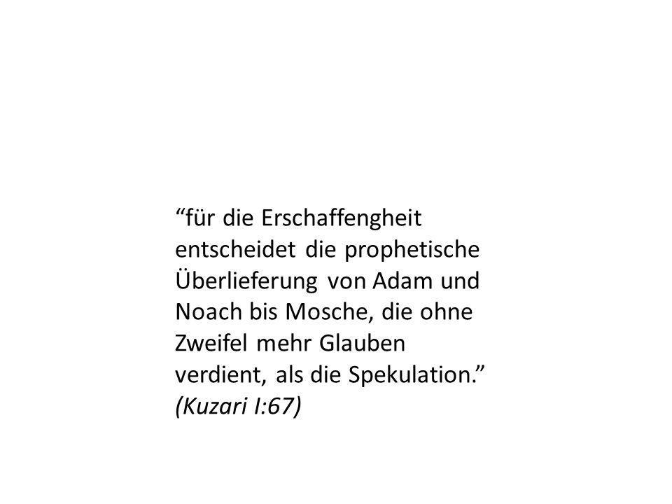 für die Erschaffengheit entscheidet die prophetische Überlieferung von Adam und Noach bis Mosche, die ohne Zweifel mehr Glauben verdient, als die Spekulation. (Kuzari I:67)