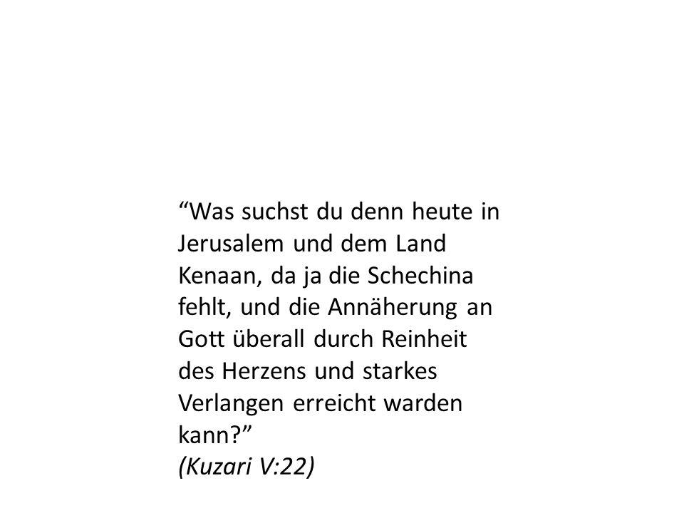 Was suchst du denn heute in Jerusalem und dem Land Kenaan, da ja die Schechina fehlt, und die Annäherung an Gott überall durch Reinheit des Herzens und starkes Verlangen erreicht warden kann