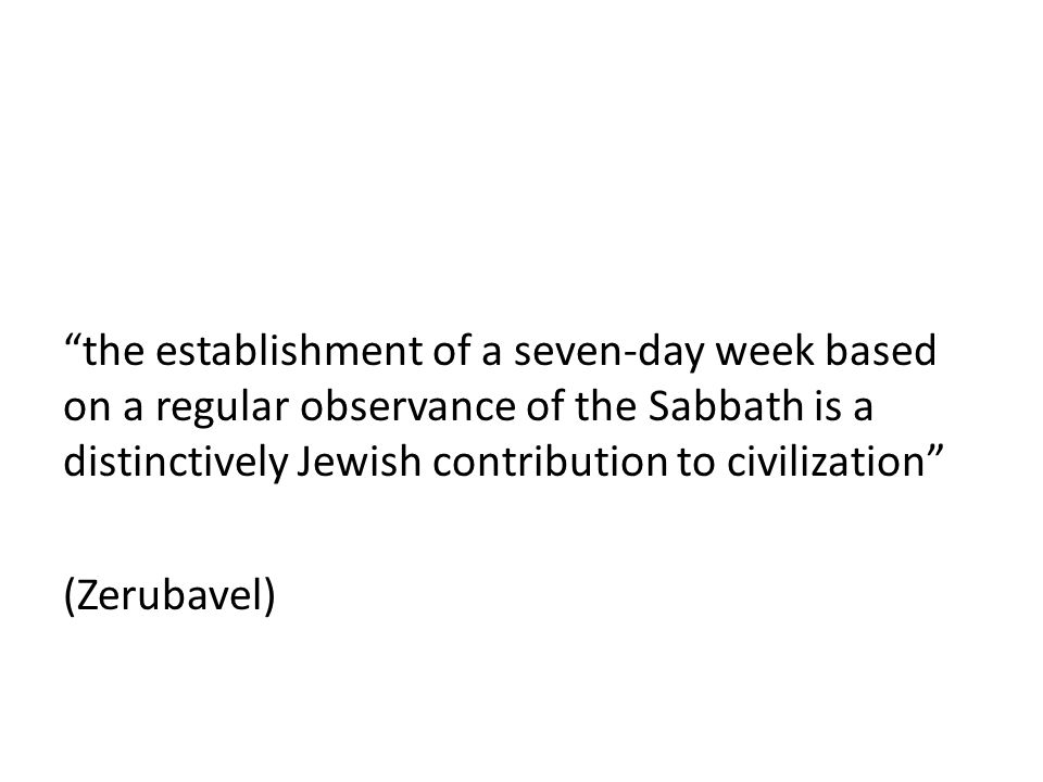 the establishment of a seven-day week based on a regular observance of the Sabbath is a distinctively Jewish contribution to civilization (Zerubavel)