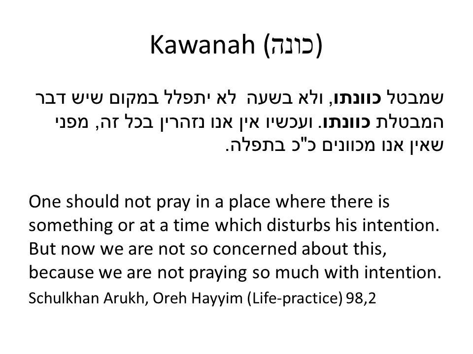 Kawanah (כונה) לא יתפלל במקום שיש דבר שמבטל כוונתו, ולא בשעה המבטלת כוונתו. ועכשיו אין אנו נזהרין בכל זה, מפני שאין אנו מכוונים כ כ בתפלה.