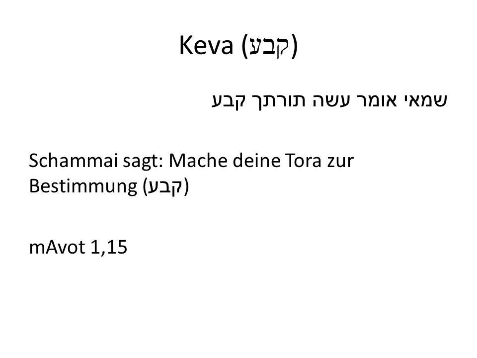 Keva (קבע) שמאי אומר עשה תורתך קבע Schammai sagt: Mache deine Tora zur Bestimmung (קבע) mAvot 1,15