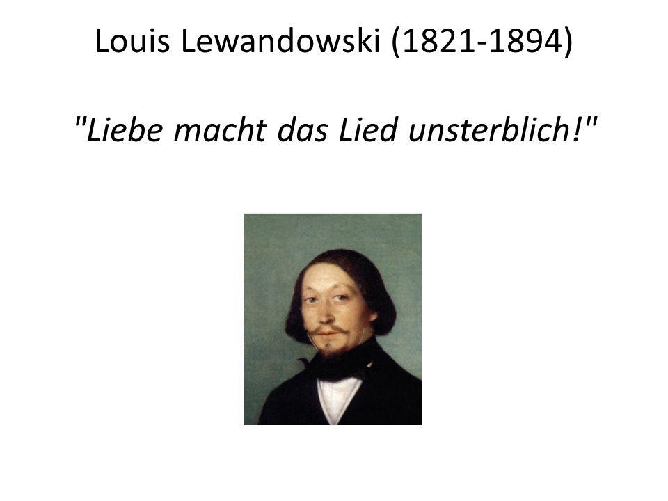 Louis Lewandowski (1821-1894) Liebe macht das Lied unsterblich!