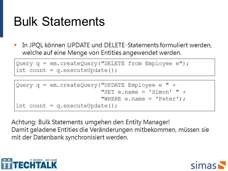Bulk Statements In JPQL können UPDATE und DELETE-Statements formuliert werden, welche auf eine Menge von Entities angewendet werden.