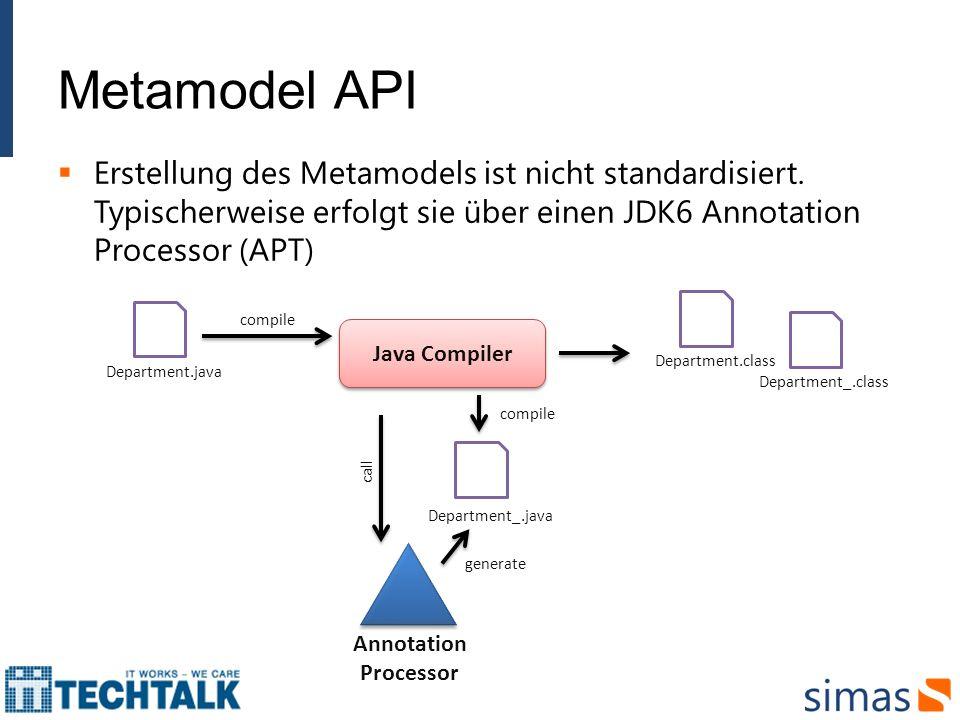 Metamodel API Erstellung des Metamodels ist nicht standardisiert. Typischerweise erfolgt sie über einen JDK6 Annotation Processor (APT)