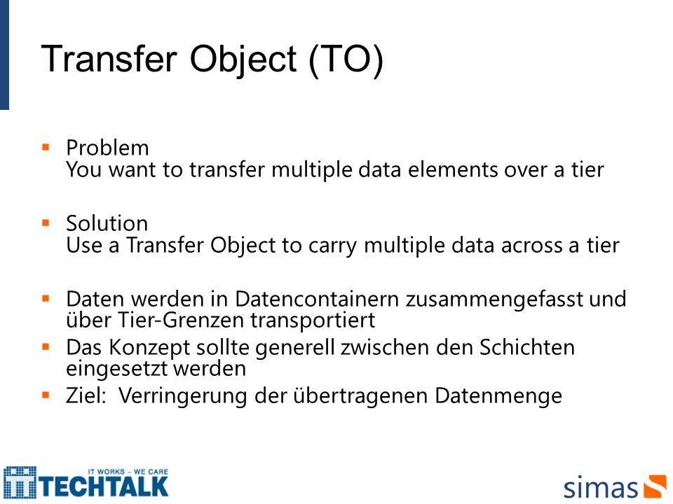 Transfer Object (TO) Problem You want to transfer multiple data elements over a tier.