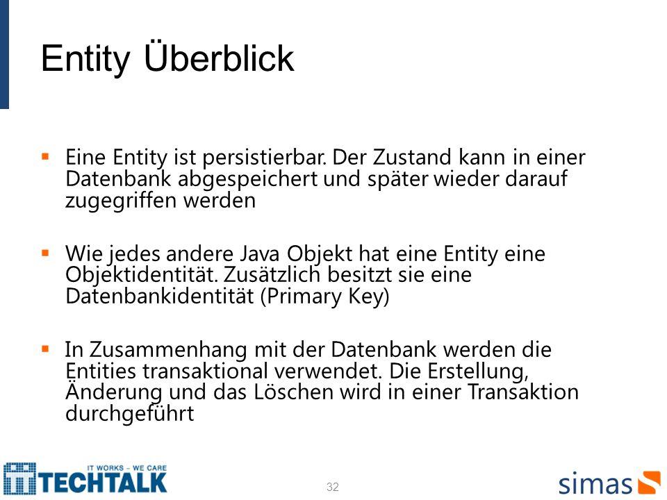 Entity Überblick Eine Entity ist persistierbar. Der Zustand kann in einer Datenbank abgespeichert und später wieder darauf zugegriffen werden.