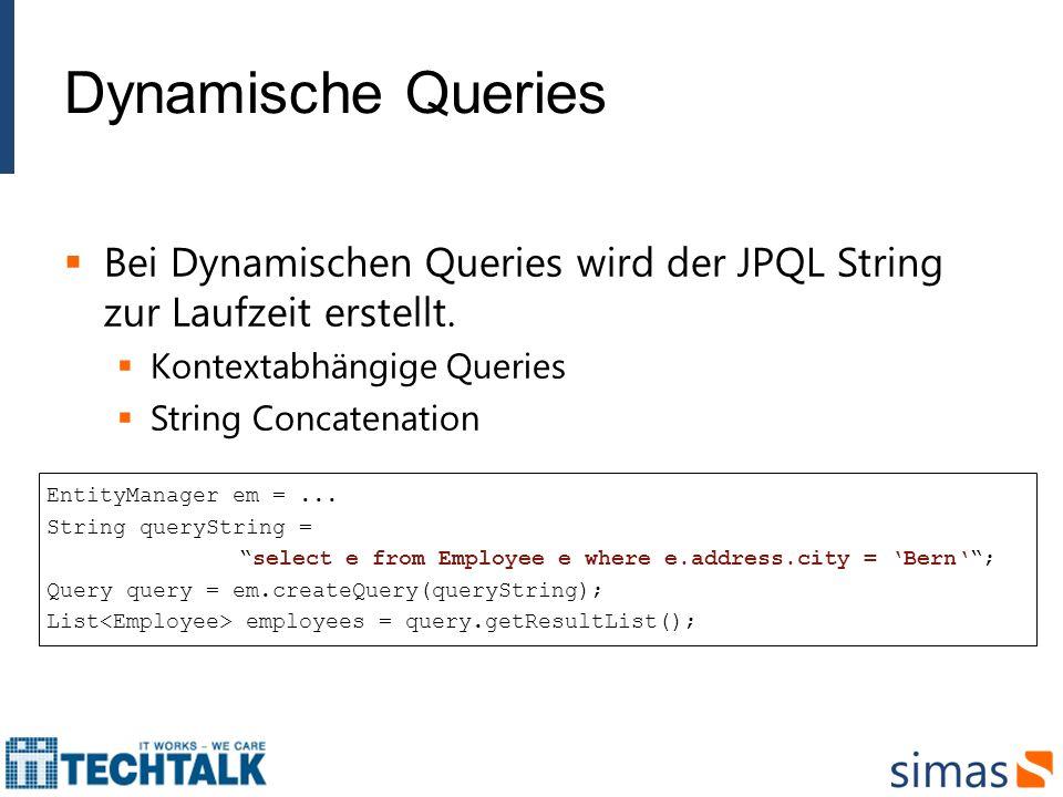 Dynamische Queries Bei Dynamischen Queries wird der JPQL String zur Laufzeit erstellt. Kontextabhängige Queries.