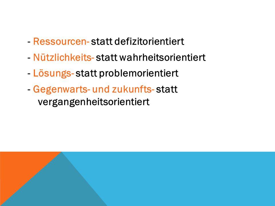 - Ressourcen- statt defizitorientiert - Nützlichkeits- statt wahrheitsorientiert - Lösungs- statt problemorientiert - Gegenwarts- und zukunfts- statt vergangenheitsorientiert