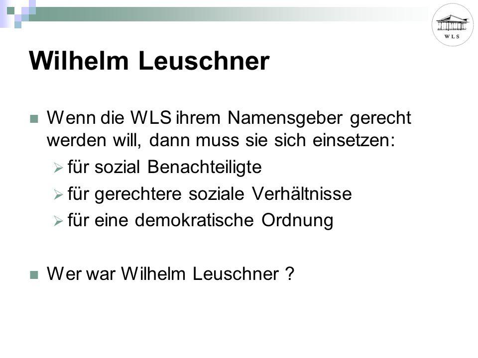 Wilhelm Leuschner Wenn die WLS ihrem Namensgeber gerecht werden will, dann muss sie sich einsetzen: