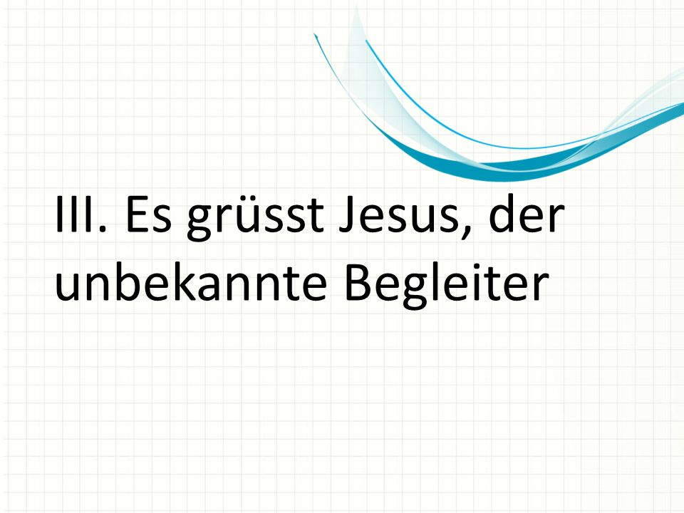 III. Es grüsst Jesus, der unbekannte Begleiter