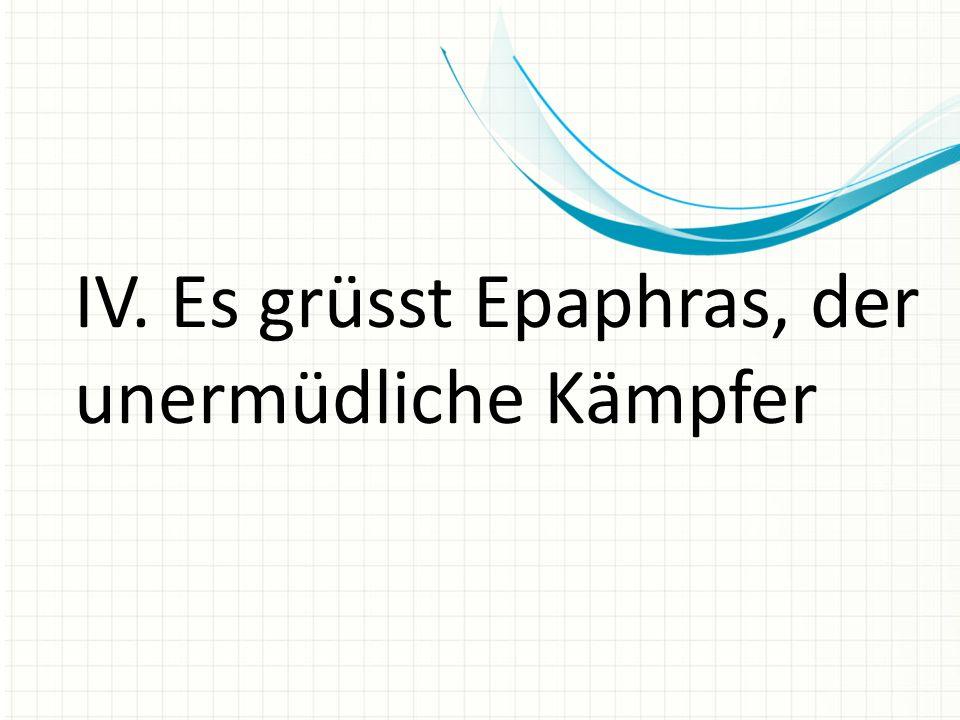 IV. Es grüsst Epaphras, der unermüdliche Kämpfer