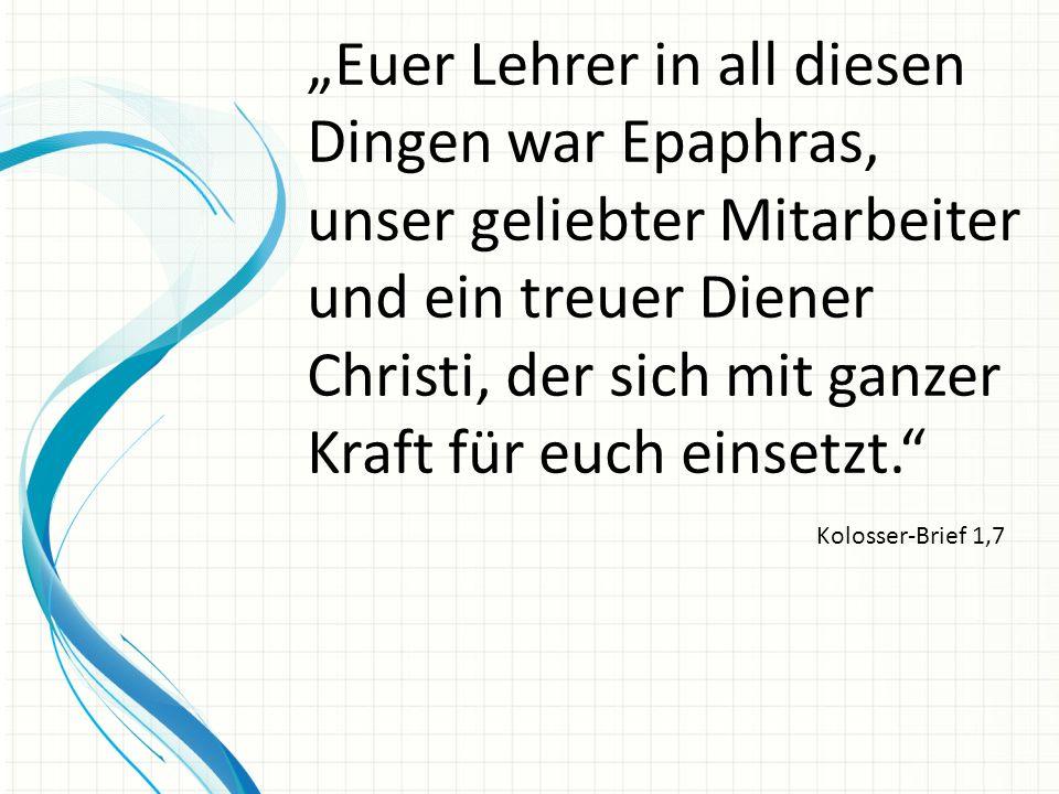 """""""Euer Lehrer in all diesen Dingen war Epaphras, unser geliebter Mitarbeiter und ein treuer Diener Christi, der sich mit ganzer Kraft für euch einsetzt."""