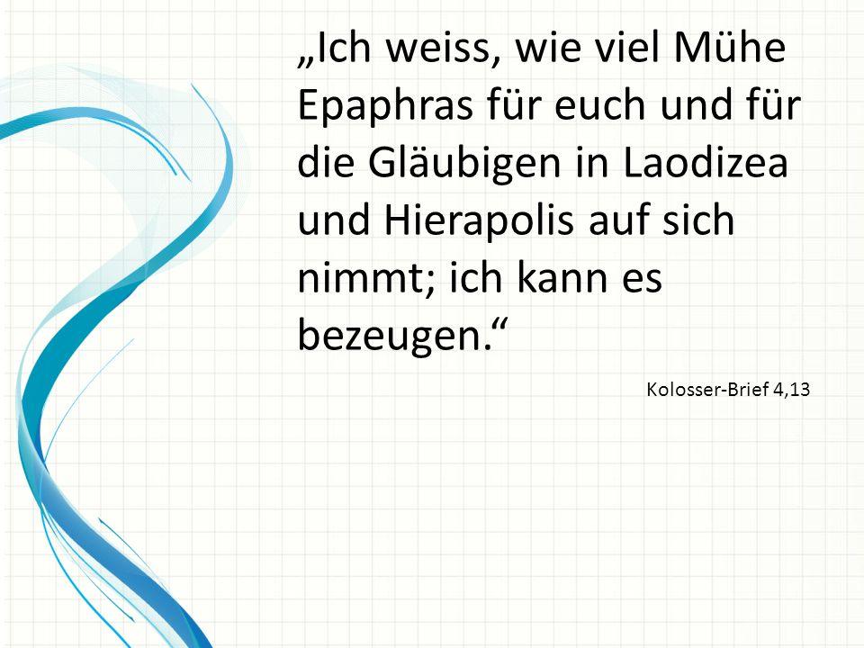 """""""Ich weiss, wie viel Mühe Epaphras für euch und für die Gläubigen in Laodizea und Hierapolis auf sich nimmt; ich kann es bezeugen."""