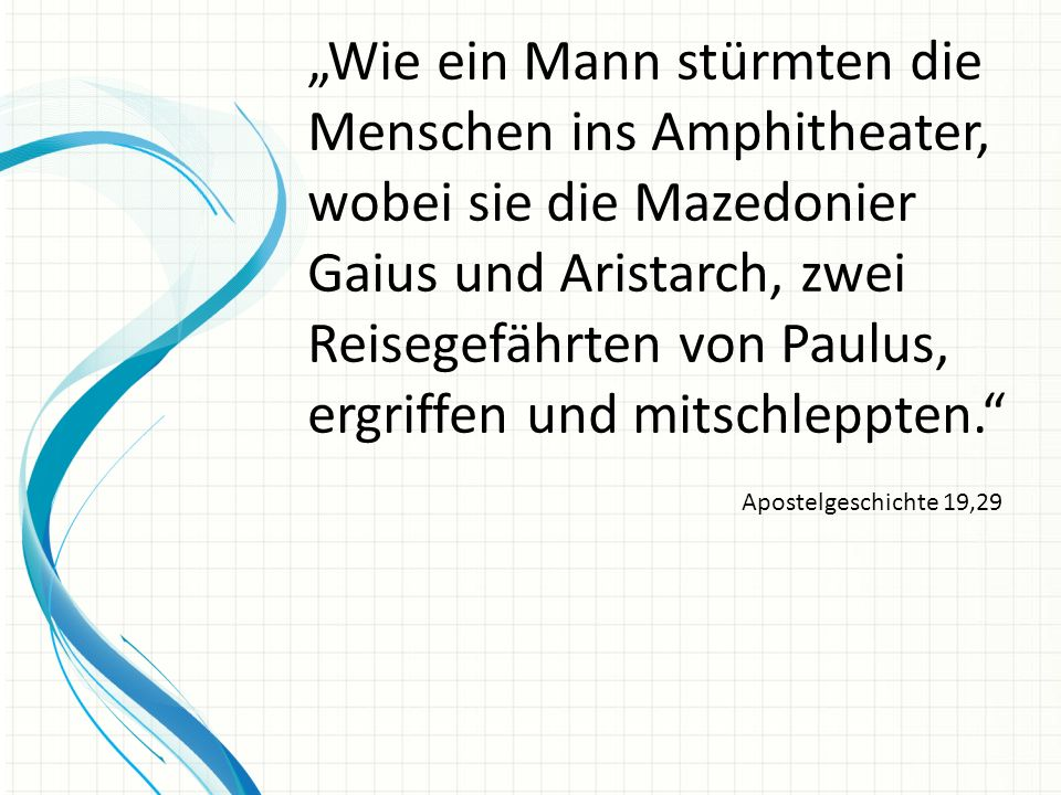 """""""Wie ein Mann stürmten die Menschen ins Amphitheater, wobei sie die Mazedonier Gaius und Aristarch, zwei Reisegefährten von Paulus, ergriffen und mitschleppten."""