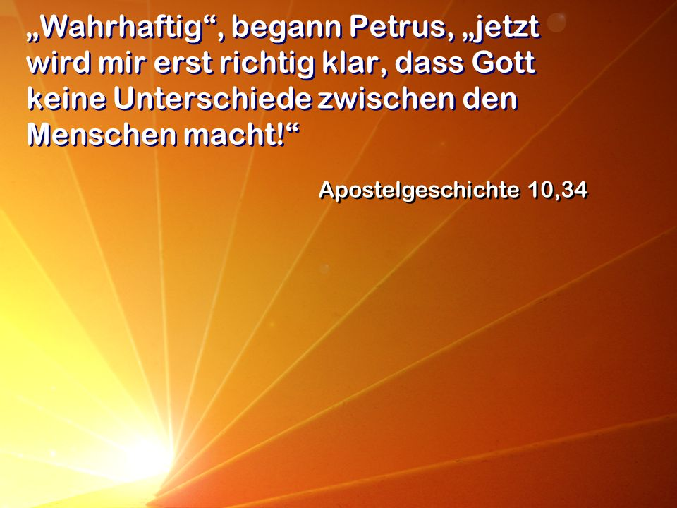 """""""Wahrhaftig , begann Petrus, """"jetzt wird mir erst richtig klar, dass Gott keine Unterschiede zwischen den Menschen macht!"""
