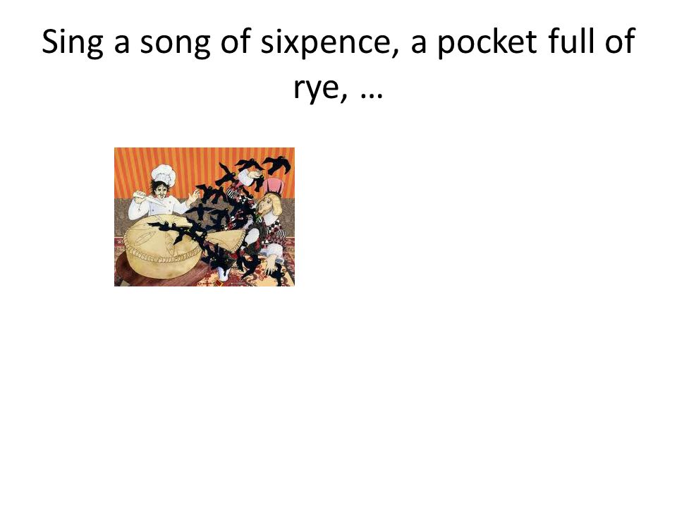 Sing a song of sixpence, a pocket full of rye, …