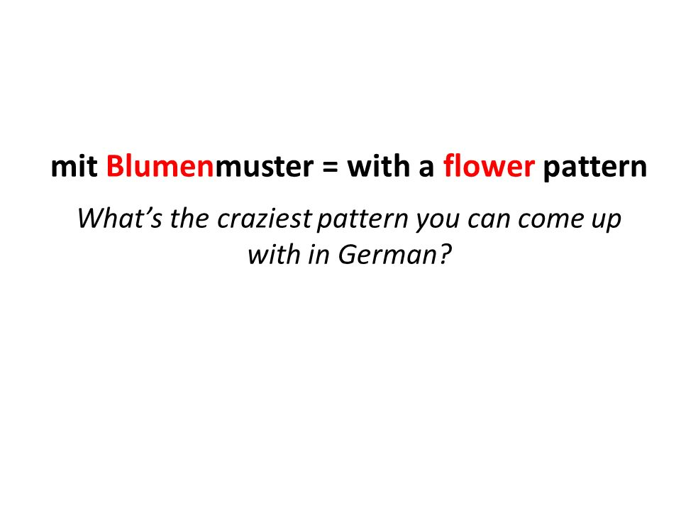 mit Blumenmuster = with a flower pattern What's the craziest pattern you can come up with in German