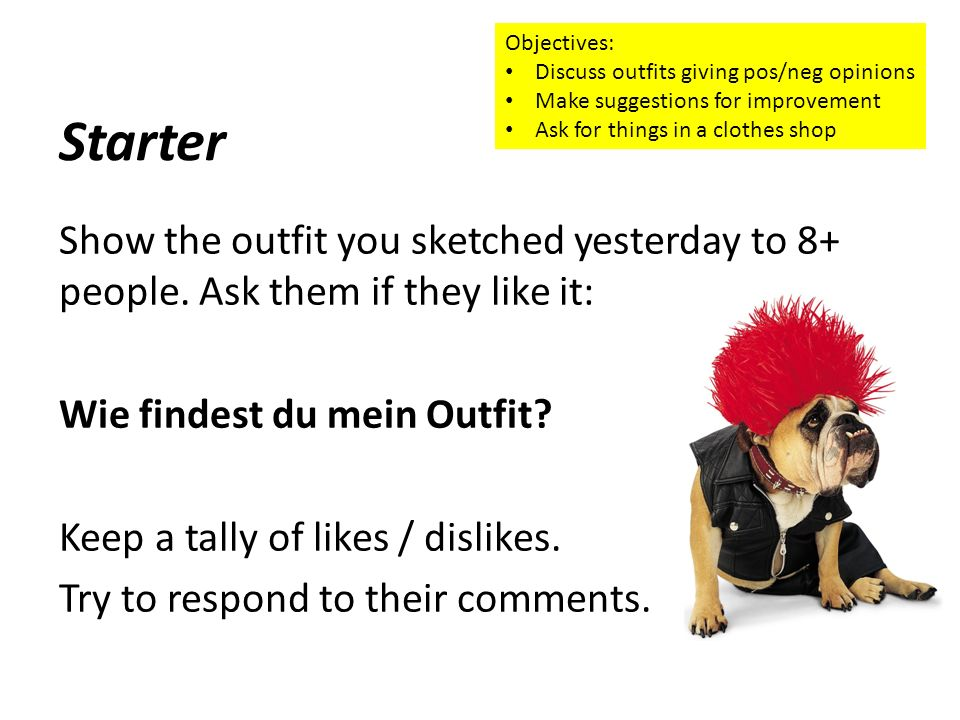 Objectives:Discuss outfits giving pos/neg opinions. Make suggestions for improvement. Ask for things in a clothes shop.