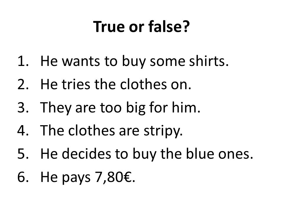 True or false He wants to buy some shirts. He tries the clothes on.
