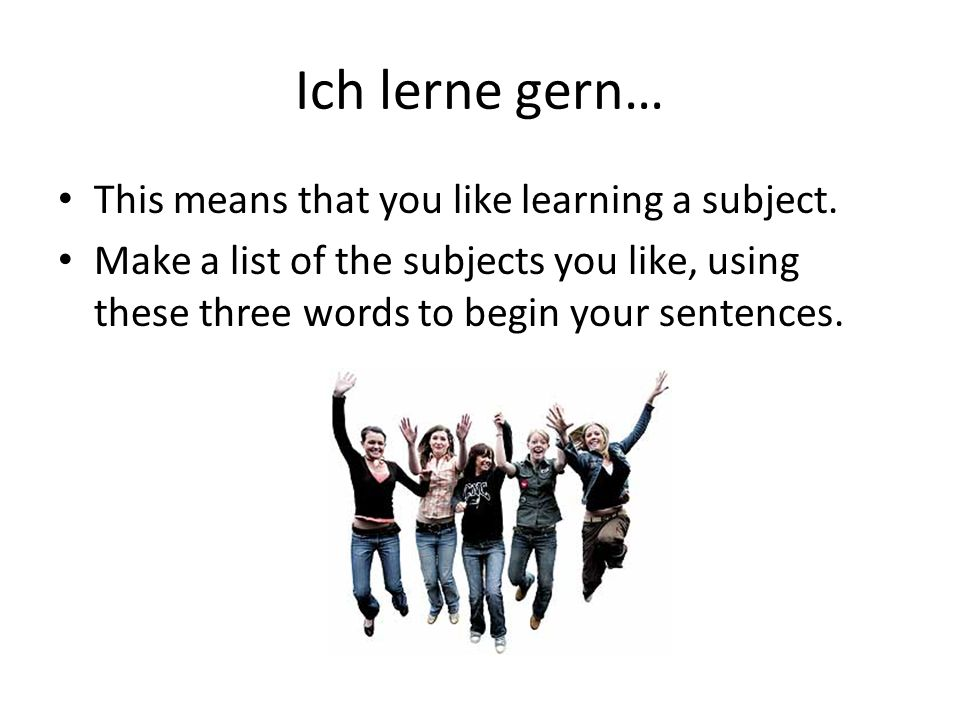 Ich lerne gern… This means that you like learning a subject.