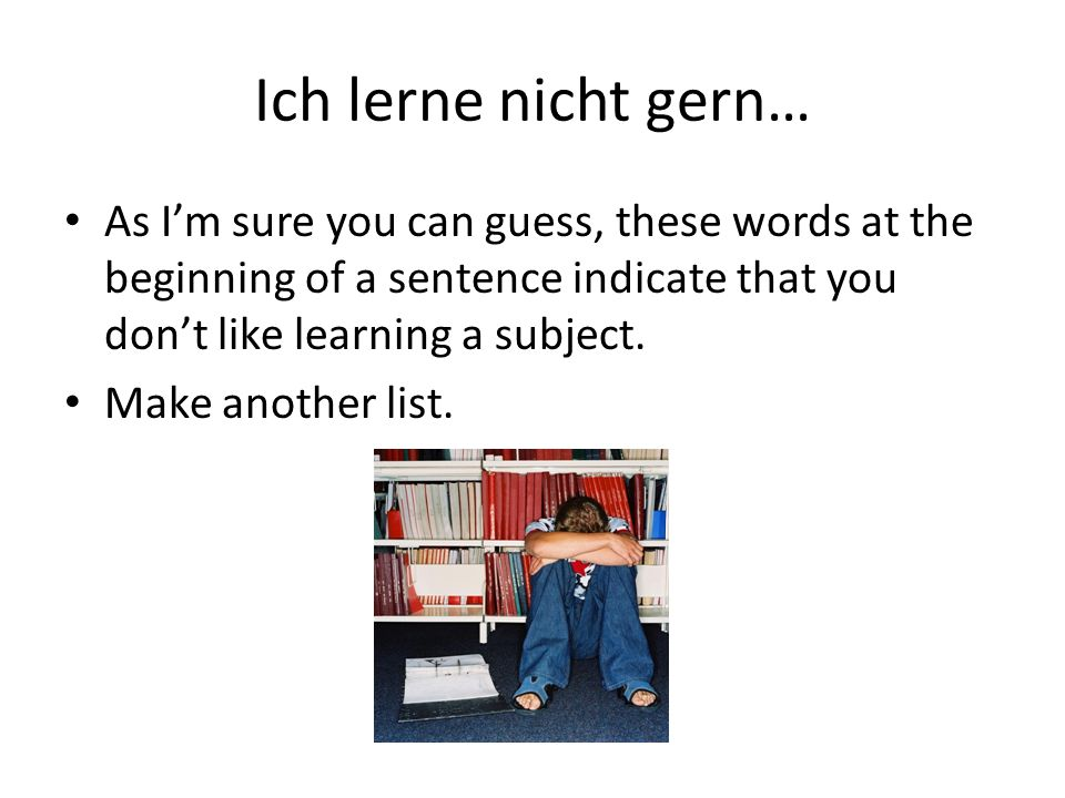 Ich lerne nicht gern… As I'm sure you can guess, these words at the beginning of a sentence indicate that you don't like learning a subject.