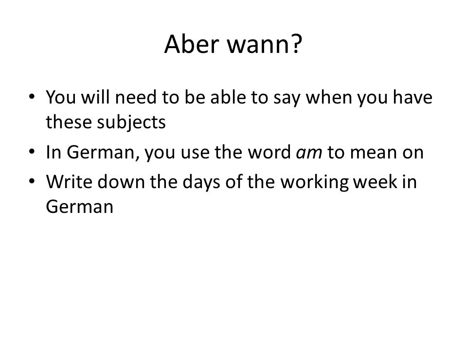 Aber wann You will need to be able to say when you have these subjects. In German, you use the word am to mean on.