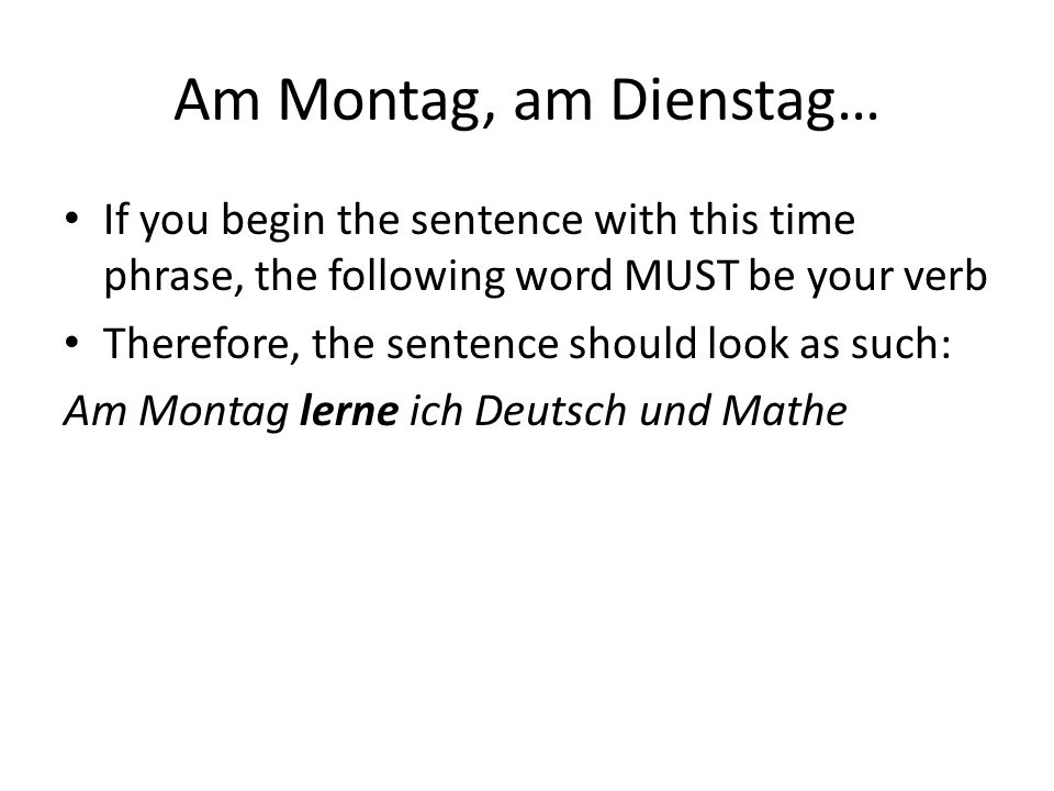 Am Montag, am Dienstag… If you begin the sentence with this time phrase, the following word MUST be your verb.