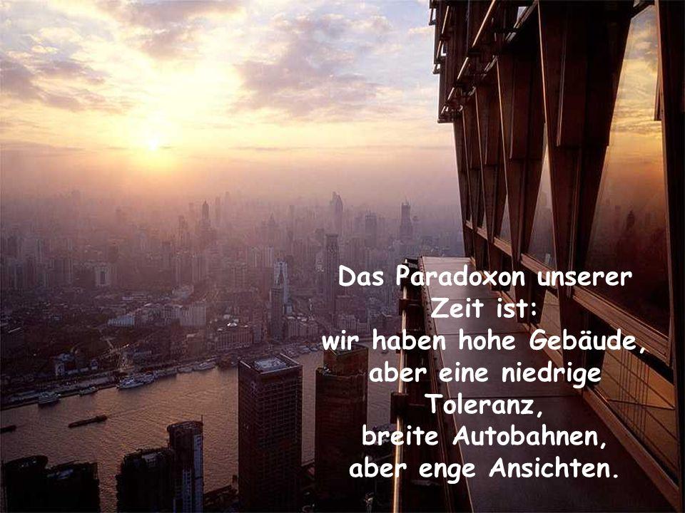 Das Paradoxon unserer Zeit ist: aber eine niedrige Toleranz,