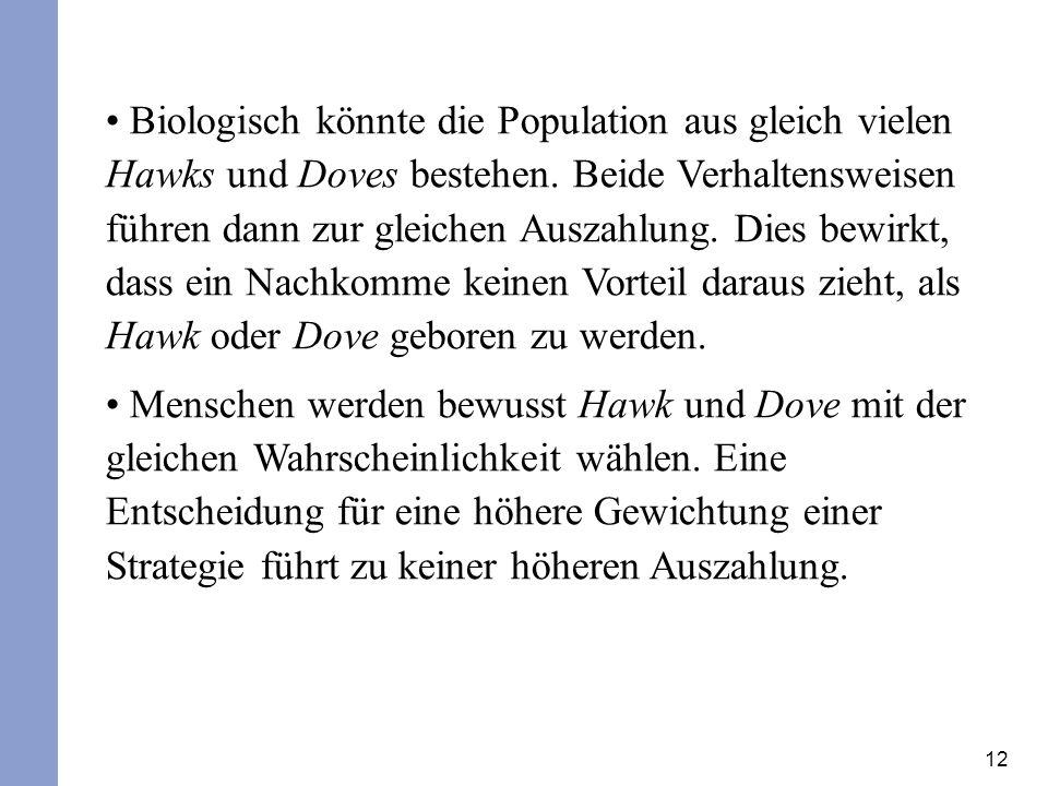 Biologisch könnte die Population aus gleich vielen Hawks und Doves bestehen. Beide Verhaltensweisen führen dann zur gleichen Auszahlung. Dies bewirkt, dass ein Nachkomme keinen Vorteil daraus zieht, als Hawk oder Dove geboren zu werden.