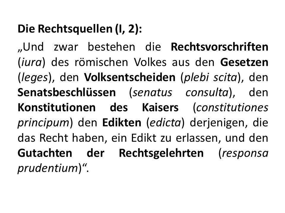 """Die Rechtsquellen (I, 2): """"Und zwar bestehen die Rechtsvorschriften (iura) des römischen Volkes aus den Gesetzen (leges), den Volksentscheiden (plebi scita), den Senatsbeschlüssen (senatus consulta), den Konstitutionen des Kaisers (constitutiones principum) den Edikten (edicta) derjenigen, die das Recht haben, ein Edikt zu erlassen, und den Gutachten der Rechtsgelehrten (responsa prudentium) ."""
