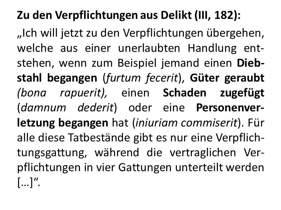 """Zu den Verpflichtungen aus Delikt (III, 182): """"Ich will jetzt zu den Verpflichtungen übergehen, welche aus einer unerlaubten Handlung ent-stehen, wenn zum Beispiel jemand einen Dieb-stahl begangen (furtum fecerit), Güter geraubt (bona rapuerit), einen Schaden zugefügt (damnum dederit) oder eine Personenver-letzung begangen hat (iniuriam commiserit)."""