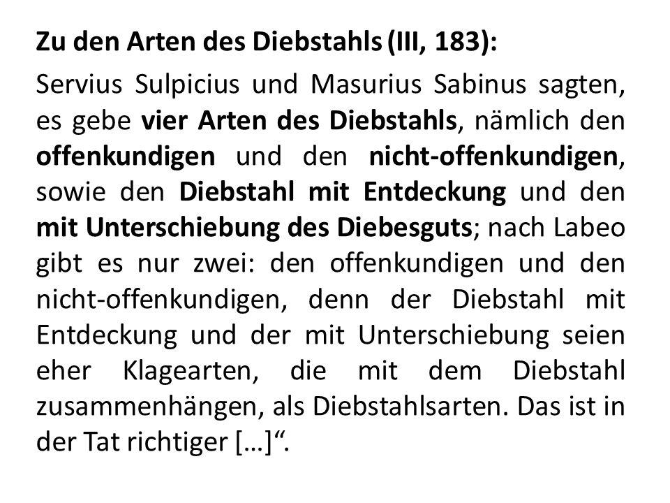Zu den Arten des Diebstahls (III, 183): Servius Sulpicius und Masurius Sabinus sagten, es gebe vier Arten des Diebstahls, nämlich den offenkundigen und den nicht-offenkundigen, sowie den Diebstahl mit Entdeckung und den mit Unterschiebung des Diebesguts; nach Labeo gibt es nur zwei: den offenkundigen und den nicht-offenkundigen, denn der Diebstahl mit Entdeckung und der mit Unterschiebung seien eher Klagearten, die mit dem Diebstahl zusammenhängen, als Diebstahlsarten.