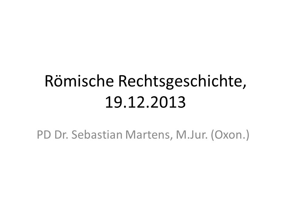 Römische Rechtsgeschichte, 19.12.2013