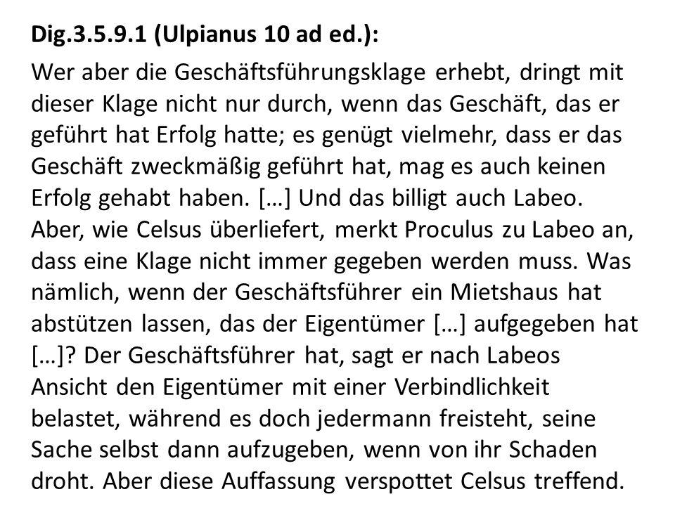 Dig.3.5.9.1 (Ulpianus 10 ad ed.): Wer aber die Geschäftsführungsklage erhebt, dringt mit dieser Klage nicht nur durch, wenn das Geschäft, das er geführt hat Erfolg hatte; es genügt vielmehr, dass er das Geschäft zweckmäßig geführt hat, mag es auch keinen Erfolg gehabt haben.