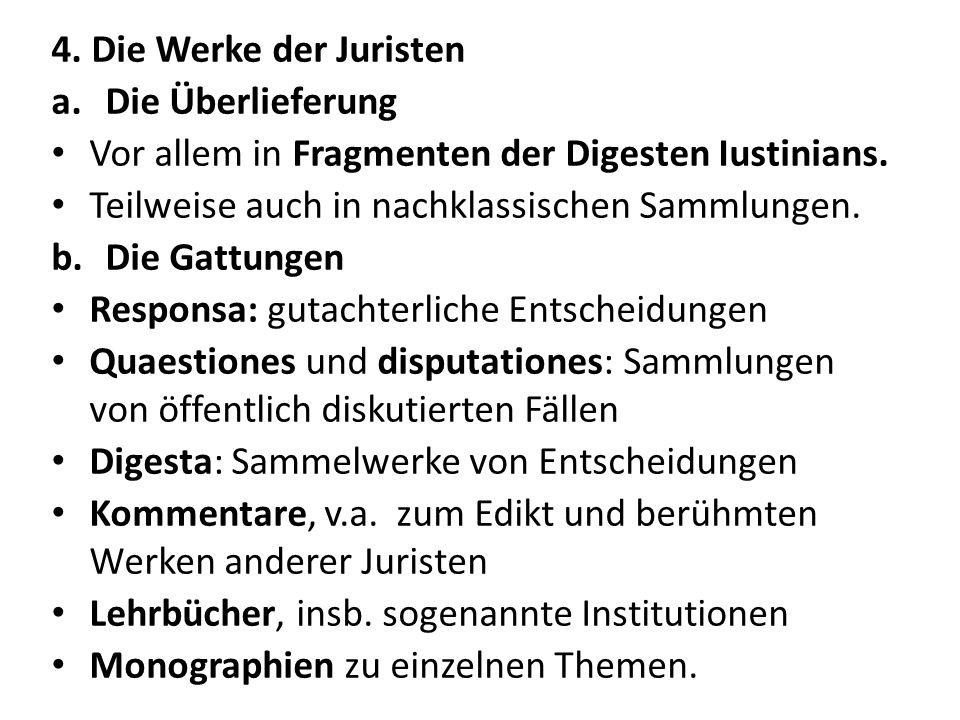 4. Die Werke der Juristen Die Überlieferung. Vor allem in Fragmenten der Digesten Iustinians. Teilweise auch in nachklassischen Sammlungen.