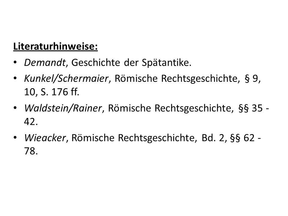 Literaturhinweise: Demandt, Geschichte der Spätantike. Kunkel/Schermaier, Römische Rechtsgeschichte, § 9, 10, S. 176 ff.