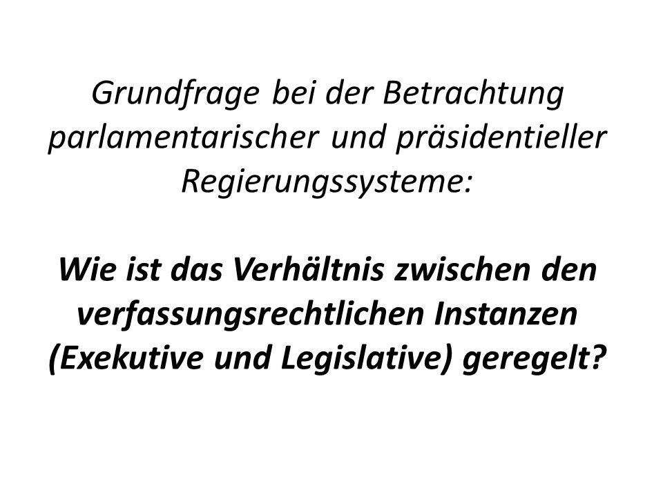 Grundfrage bei der Betrachtung parlamentarischer und präsidentieller Regierungssysteme: Wie ist das Verhältnis zwischen den verfassungsrechtlichen Instanzen (Exekutive und Legislative) geregelt