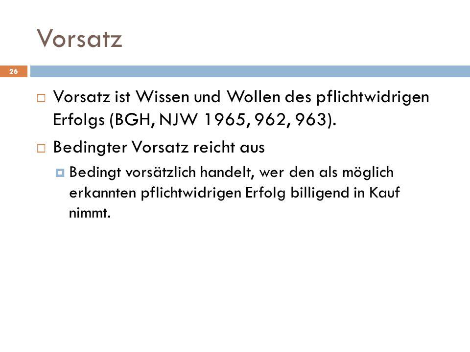 Vorsatz Vorsatz ist Wissen und Wollen des pflichtwidrigen Erfolgs (BGH, NJW 1965, 962, 963). Bedingter Vorsatz reicht aus.