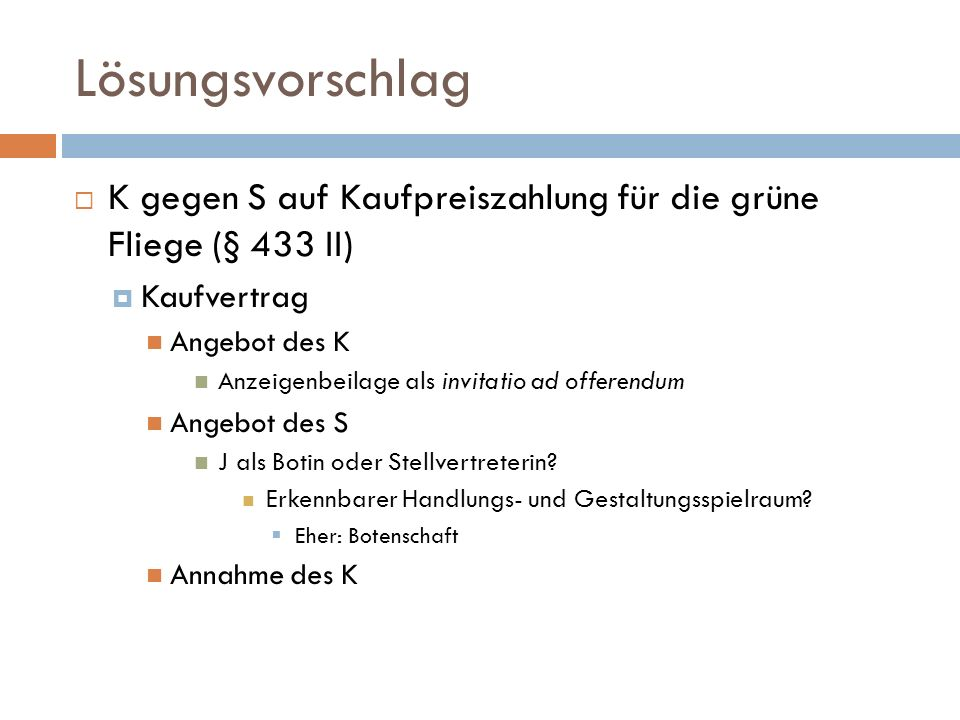 Lösungsvorschlag K gegen S auf Kaufpreiszahlung für die grüne Fliege (§ 433 II) Kaufvertrag. Angebot des K.