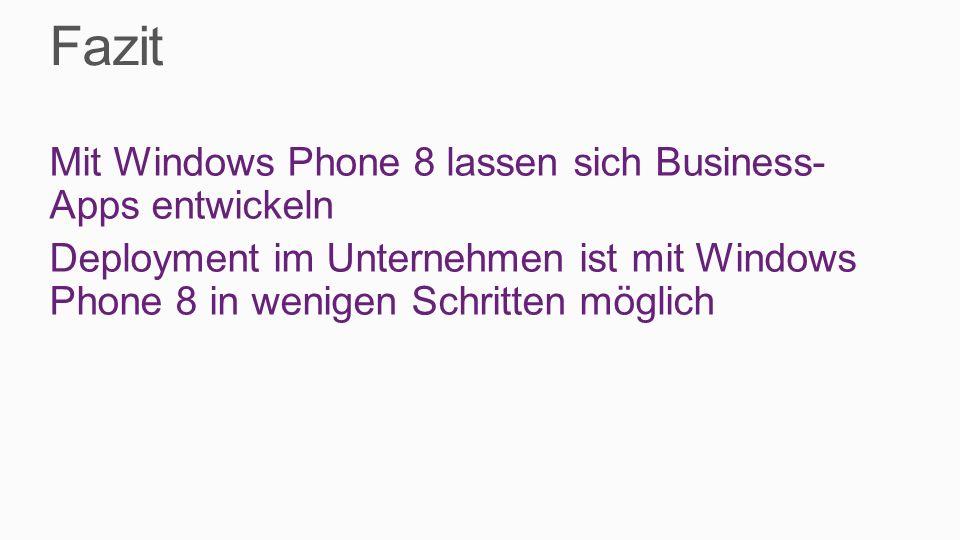 Fazit Mit Windows Phone 8 lassen sich Business-Apps entwickeln Deployment im Unternehmen ist mit Windows Phone 8 in wenigen Schritten möglich